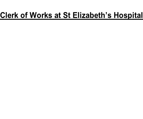 Clerk of Works at St Elizabeth's Hospital       Download application PDF Document   Download cost proposal Excel Document
